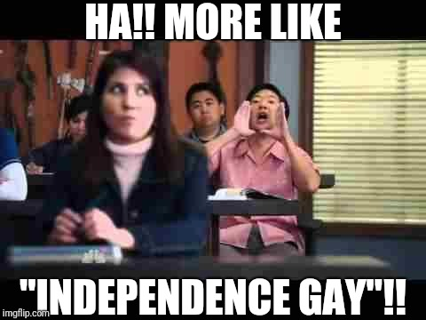 "Hah...GAY!!! | HA!! MORE LIKE ""INDEPENDENCE GAY""!! 