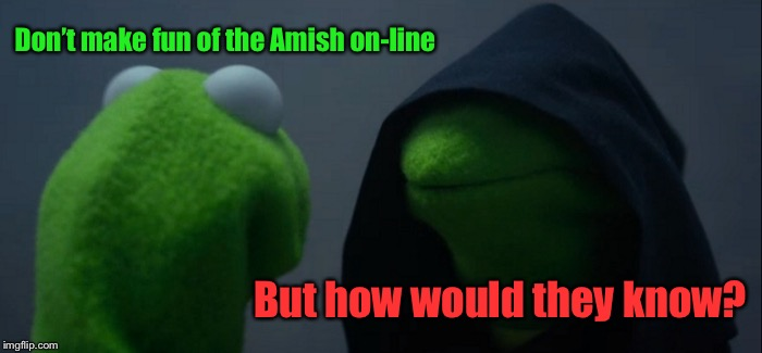 The conundrum of technology in humor | Don't make fun of the Amish on-line But how would they know? | image tagged in memes,evil kermit,amish,make fun,not make fun,funny memes | made w/ Imgflip meme maker