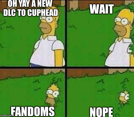 I hate the fandoms! | OH YAY A NEW DLC TO CUPHEAD NOPE WAIT FANDOMS | image tagged in homer simpson nope,memes,fandom,cuphead | made w/ Imgflip meme maker