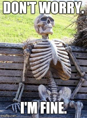 Waiting Skeleton Meme | DON'T WORRY. I'M FINE. | image tagged in memes,waiting skeleton | made w/ Imgflip meme maker