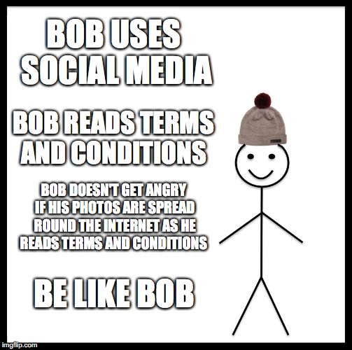 Be Like Bill Meme | BOB USES SOCIAL MEDIA BOB READS TERMS AND CONDITIONS BOB DOESN'T GET ANGRY IF HIS PHOTOS ARE SPREAD ROUND THE INTERNET AS HE READS TERMS AND | image tagged in memes,be like bill | made w/ Imgflip meme maker