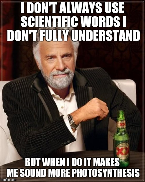 Just gotta hydrogenate those decibel quarks | I DON'T ALWAYS USE SCIENTIFIC WORDS I DON'T FULLY UNDERSTAND BUT WHEN I DO IT MAKES ME SOUND MORE PHOTOSYNTHESIS | image tagged in memes,the most interesting man in the world,science,photosynthesis,ilikepie314159265358979 | made w/ Imgflip meme maker