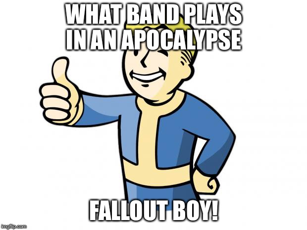 Fallout boy  | WHAT BAND PLAYS IN AN APOCALYPSE FALLOUT BOY! | image tagged in fallout vault boy,fallout boy,memes,apocalypse | made w/ Imgflip meme maker