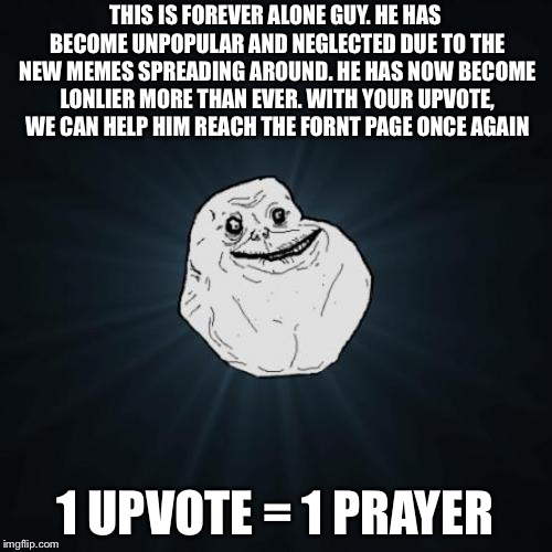 We need your help... | THIS IS FOREVER ALONE GUY. HE HAS BECOME UNPOPULAR AND NEGLECTED DUE TO THE NEW MEMES SPREADING AROUND. HE HAS NOW BECOME LONLIER MORE THAN  | image tagged in memes,forever alone,upvote,prayer,front page,unpopular | made w/ Imgflip meme maker