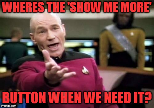 Picard Wtf Meme | WHERES THE 'SHOW ME MORE' BUTTON WHEN WE NEED IT? | image tagged in memes,picard wtf | made w/ Imgflip meme maker