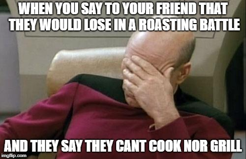 Captain Picard Facepalm Meme | WHEN YOU SAY TO YOUR FRIEND THAT THEY WOULD LOSE IN A ROASTING BATTLE AND THEY SAY THEY CANT COOK NOR GRILL | image tagged in memes,captain picard facepalm | made w/ Imgflip meme maker