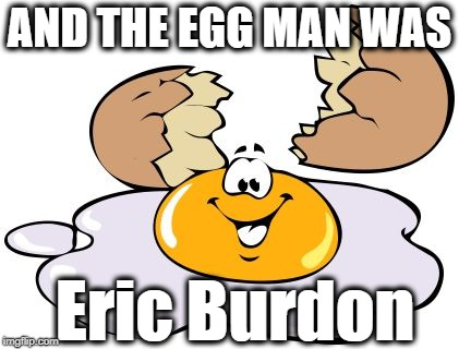 crack me up | AND THE EGG MAN WAS Eric Burdon | image tagged in crack me up | made w/ Imgflip meme maker