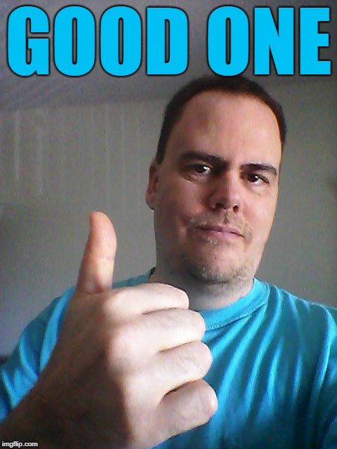 Thumbs up | GOOD ONE | image tagged in thumbs up | made w/ Imgflip meme maker
