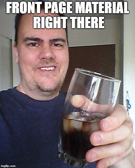 cheers | FRONT PAGE MATERIAL RIGHT THERE | image tagged in cheers | made w/ Imgflip meme maker
