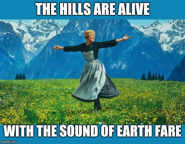 the sound of music happiness | THE HILLS ARE ALIVE WITH THE SOUND OF EARTH FARE | image tagged in the sound of music happiness | made w/ Imgflip meme maker