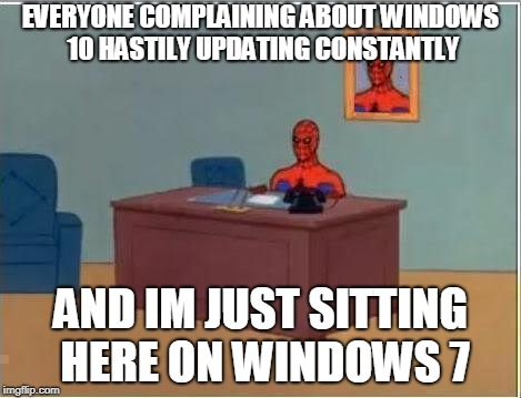 Spiderman Computer Desk Meme | EVERYONE COMPLAINING ABOUT WINDOWS 10 HASTILY UPDATING CONSTANTLY AND IM JUST SITTING HERE ON WINDOWS 7 | image tagged in memes,spiderman computer desk,spiderman,AdviceAnimals | made w/ Imgflip meme maker