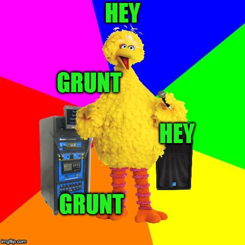 History of rock and roll Part II Lyric Big Bird | HEY GRUNT GRUNT HEY | image tagged in wrong lyrics karaoke big bird | made w/ Imgflip meme maker