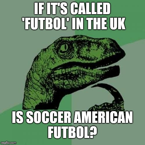Philosoraptor Meme | IF IT'S CALLED 'FUTBOL' IN THE UK IS SOCCER AMERICAN FUTBOL? | image tagged in memes,philosoraptor | made w/ Imgflip meme maker