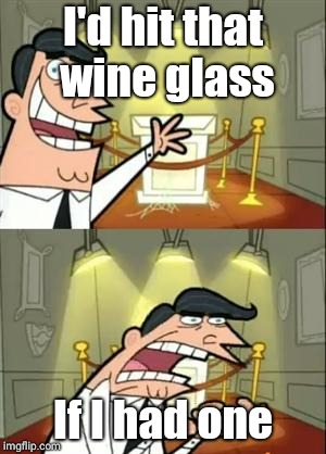 This Is Where I'd Put My Trophy If I Had One Meme | I'd hit that wine glass If I had one | image tagged in memes,this is where i'd put my trophy if i had one | made w/ Imgflip meme maker