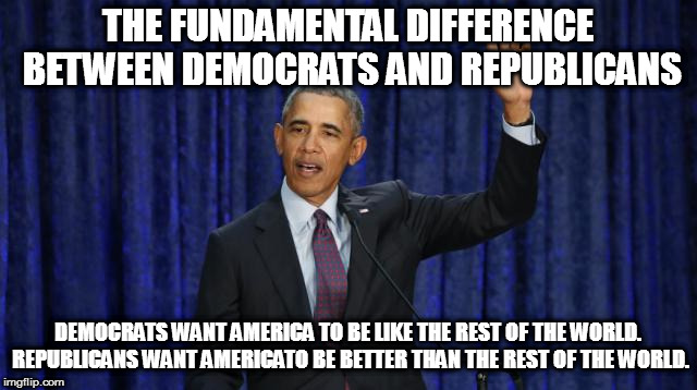 THE FUNDAMENTAL DIFFERENCE BETWEEN DEMOCRATS AND REPUBLICANS DEMOCRATS WANT AMERICA TO BE LIKE THE REST OF THE WORLD. REPUBLICANS WANT AMERI | image tagged in barak obama,donald trump,democrats,republicans | made w/ Imgflip meme maker