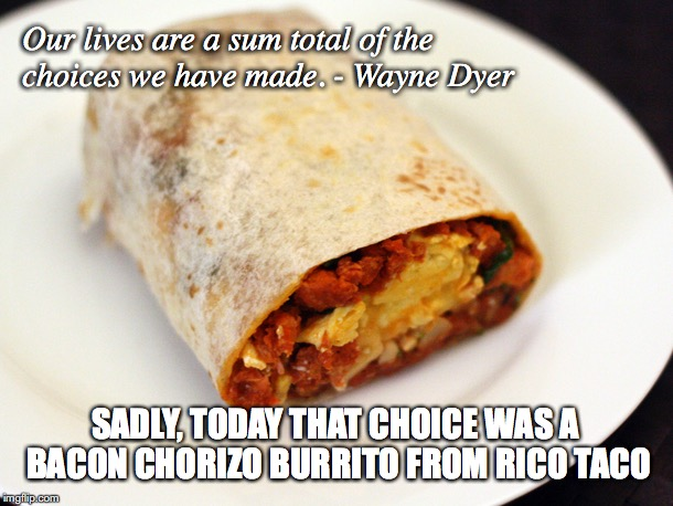 Our lives are a sum total of the choices we have made. - Wayne Dyer SADLY, TODAY THAT CHOICE WAS A BACON CHORIZO BURRITO FROM RICO TACO | image tagged in burrito,meaning of life | made w/ Imgflip meme maker