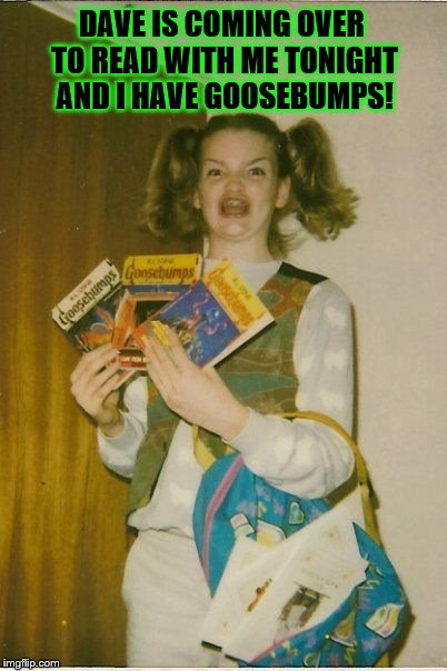 Dave is coming over to read with me tonight and I have Goosebumps! |  DAVE IS COMING OVER TO READ WITH ME TONIGHT AND I HAVE GOOSEBUMPS! | image tagged in memes,ermahgerd berks,dave,goosebumps,nerd girl,1980s | made w/ Imgflip meme maker