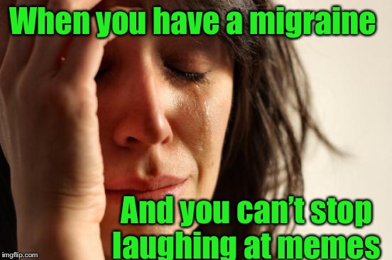 Hurts so good  | When you have a migraine And you can't stop laughing at memes | image tagged in memes,first world problems,funny memes,headache,cant stop laughing | made w/ Imgflip meme maker