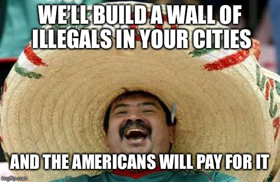 Happy Mexican | WE'LL BUILD A WALL OF ILLEGALS IN YOUR CITIES AND THE AMERICANS WILL PAY FOR IT | image tagged in happy mexican | made w/ Imgflip meme maker