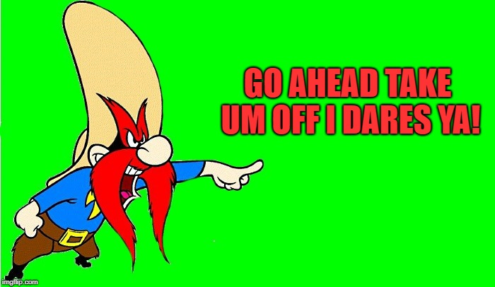 yosemite sam  | GO AHEAD TAKE UM OFF I DARES YA! | image tagged in yosemite sam | made w/ Imgflip meme maker