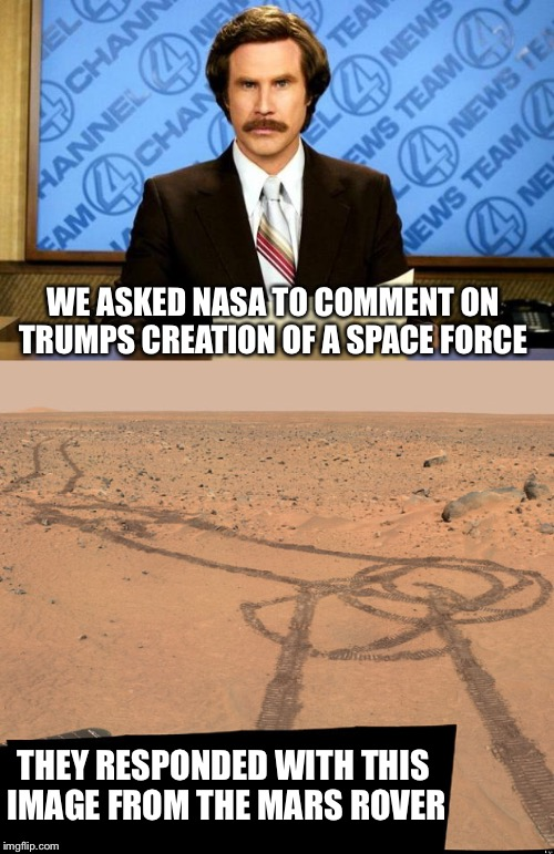 There's nothing wrong with a little friendly competition! | THEY RESPONDED WITH THIS IMAGE FROM THE MARS ROVER WE ASKED NASA TO COMMENT ON TRUMPS CREATION OF A SPACE FORCE | image tagged in space force,donald trump,ron burgundy,mars,penis | made w/ Imgflip meme maker