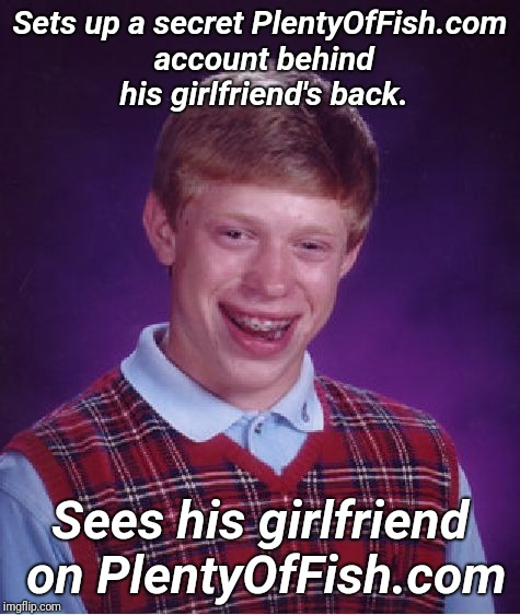 Takes 1 to know 1 | Sets up a secret PlentyOfFish.com account behind his girlfriend's back. Sees his girlfriend on PlentyOfFish.com | image tagged in memes,bad luck brian,whores | made w/ Imgflip meme maker