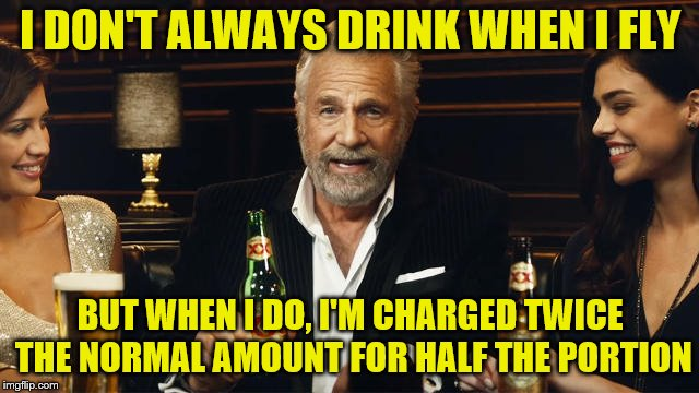 But the flight is more enjoyable (A dbquacken9887 request) | I DON'T ALWAYS DRINK WHEN I FLY BUT WHEN I DO, I'M CHARGED TWICE THE NORMAL AMOUNT FOR HALF THE PORTION | image tagged in the most interesting man in the world 2,memes,airlines,airplane food and drinks,personal challenge | made w/ Imgflip meme maker