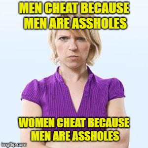 Angry woman | MEN CHEAT BECAUSE MEN ARE ASSHOLES WOMEN CHEAT BECAUSE MEN ARE ASSHOLES | image tagged in angry woman | made w/ Imgflip meme maker