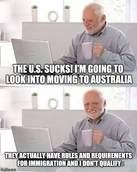 Hide the Pain Harold Meme | THE U.S. SUCKS! I'M GOING TO LOOK INTO MOVING TO AUSTRALIA THEY ACTUALLY HAVE RULES AND REQUIREMENTS FOR IMMIGRATION AND I DON'T QUALIFY | image tagged in memes,hide the pain harold | made w/ Imgflip meme maker