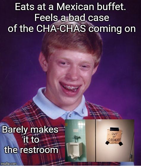 Olé! | Eats at a Mexican buffet. Feels a bad case of the CHA-CHAS coming on Barely makes it to the restroom | image tagged in memes,bad luck brian | made w/ Imgflip meme maker