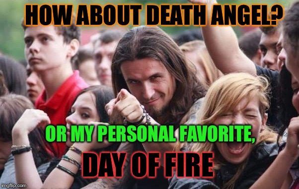 HOW ABOUT DEATH ANGEL? DAY OF FIRE OR MY PERSONAL FAVORITE, | made w/ Imgflip meme maker