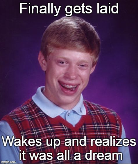Bad Luck Brian Meme | Finally gets laid Wakes up and realizes it was all a dream | image tagged in memes,bad luck brian,curry2017,funny | made w/ Imgflip meme maker