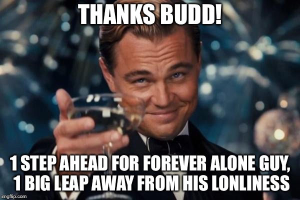 Leonardo Dicaprio Cheers Meme | THANKS BUDD! 1 STEP AHEAD FOR FOREVER ALONE GUY, 1 BIG LEAP AWAY FROM HIS LONLINESS | image tagged in memes,leonardo dicaprio cheers | made w/ Imgflip meme maker