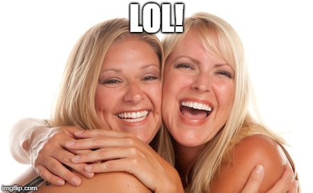 women laughing | LOL! | image tagged in women laughing | made w/ Imgflip meme maker