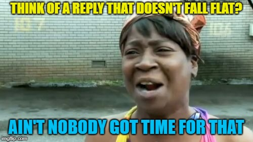 Aint Nobody Got Time For That Meme | THINK OF A REPLY THAT DOESN'T FALL FLAT? AIN'T NOBODY GOT TIME FOR THAT | image tagged in memes,aint nobody got time for that | made w/ Imgflip meme maker