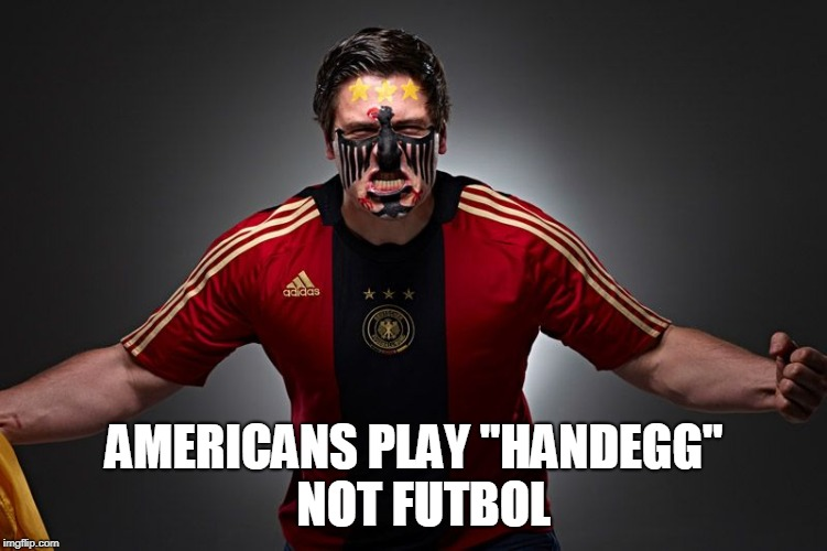 "AMERICANS PLAY ""HANDEGG""  NOT FUTBOL 