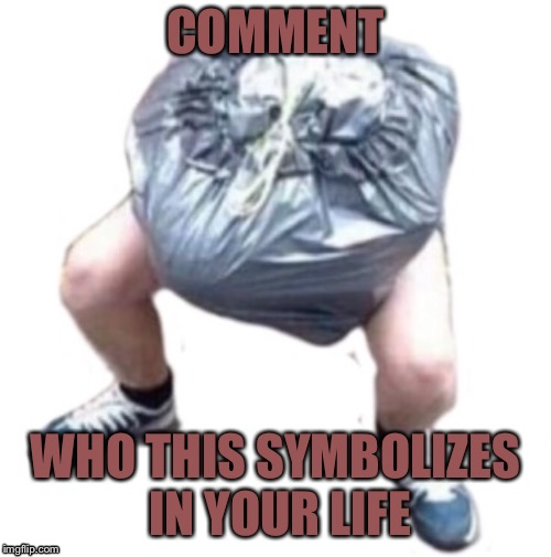 Human garbage | COMMENT WHO THIS SYMBOLIZES IN YOUR LIFE | image tagged in trash,garbage,family | made w/ Imgflip meme maker