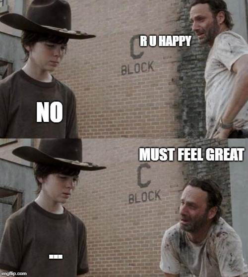 Rick and Carl Meme | R U HAPPY NO MUST FEEL GREAT ... | image tagged in memes,rick and carl | made w/ Imgflip meme maker