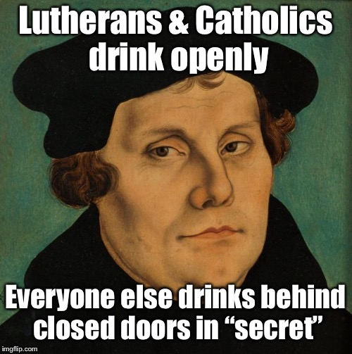 "Martin Luther | Lutherans & Catholics drink openly Everyone else drinks behind closed doors in ""secret"" 