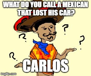 WHAT DO YOU CALL A MEXICAN THAT LOST HIS CAR? CARLOS | image tagged in confused mexican | made w/ Imgflip meme maker