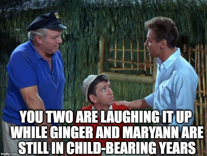 YOU TWO ARE LAUGHING IT UP WHILE GINGER AND MARYANN ARE STILL IN CHILD-BEARING YEARS | made w/ Imgflip meme maker