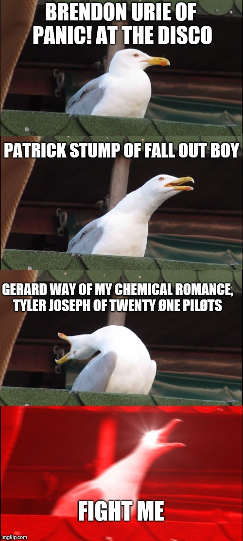 Inhaling Seagull Meme | BRENDON URIE OF PANIC! AT THE DISCO PATRICK STUMP OF FALL OUT BOY GERARD WAY OF MY CHEMICAL ROMANCE, TYLER JOSEPH OF TWENTY ØNE PILØTS FIGHT | image tagged in memes,inhaling seagull | made w/ Imgflip meme maker