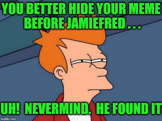 Futurama Fry Meme | YOU BETTER HIDE YOUR MEME BEFORE JAMIEFRED . . . UH!  NEVERMIND.  HE FOUND IT | image tagged in memes,futurama fry | made w/ Imgflip meme maker