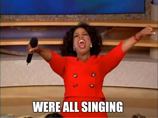 Oprah You Get A Meme | WERE ALL SINGING | image tagged in memes,oprah you get a | made w/ Imgflip meme maker
