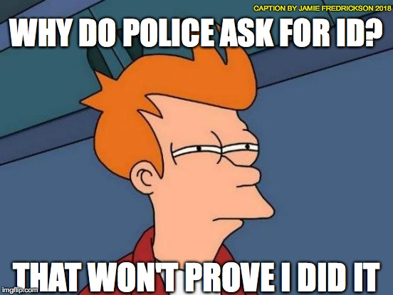 Futurama Fry Meme | WHY DO POLICE ASK FOR ID? THAT WON'T PROVE I DID IT CAPTION BY JAMIE FREDRICKSON 2018 | image tagged in memes,futurama fry | made w/ Imgflip meme maker