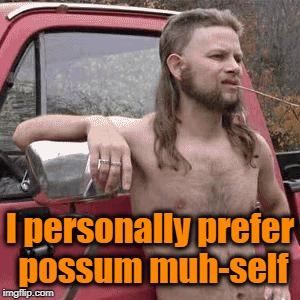 HillBilly | I personally prefer possum muh-self | image tagged in hillbilly | made w/ Imgflip meme maker