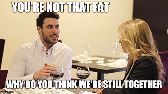 YOU'RE NOT THAT FAT WHY DO YOU THINK WE'RE STILL TOGETHER | made w/ Imgflip meme maker
