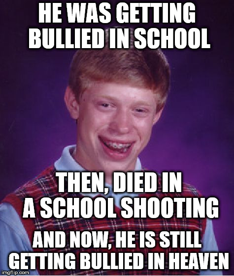 Bad Luck Brian Meme | HE WAS GETTING BULLIED IN SCHOOL AND NOW, HE IS STILL GETTING BULLIED IN HEAVEN THEN, DIED IN A SCHOOL SHOOTING | image tagged in memes,bad luck brian | made w/ Imgflip meme maker