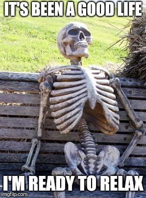 Waiting Skeleton Meme | IT'S BEEN A GOOD LIFE I'M READY TO RELAX | image tagged in memes,waiting skeleton | made w/ Imgflip meme maker