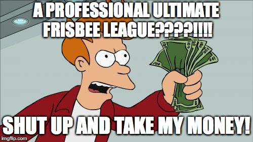 Shut Up And Take My Money Fry Meme | A PROFESSIONAL ULTIMATE FRISBEE LEAGUE????!!!! SHUT UP AND TAKE MY MONEY! | image tagged in memes,shut up and take my money fry,ultimate,frisbee | made w/ Imgflip meme maker